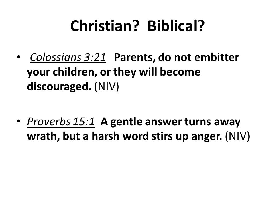 Christian? Biblical? Colossians 3:21 Parents, do not embitter your children, or they will become discouraged. (NIV) Proverbs 15:1 A gentle answer turn
