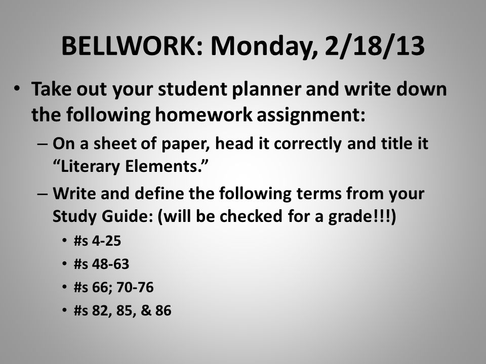 BELLWORK: Monday, 2/18/13 Take out your student planner and write down the following homework assignment: – On a sheet of paper, head it correctly and title it Literary Elements.