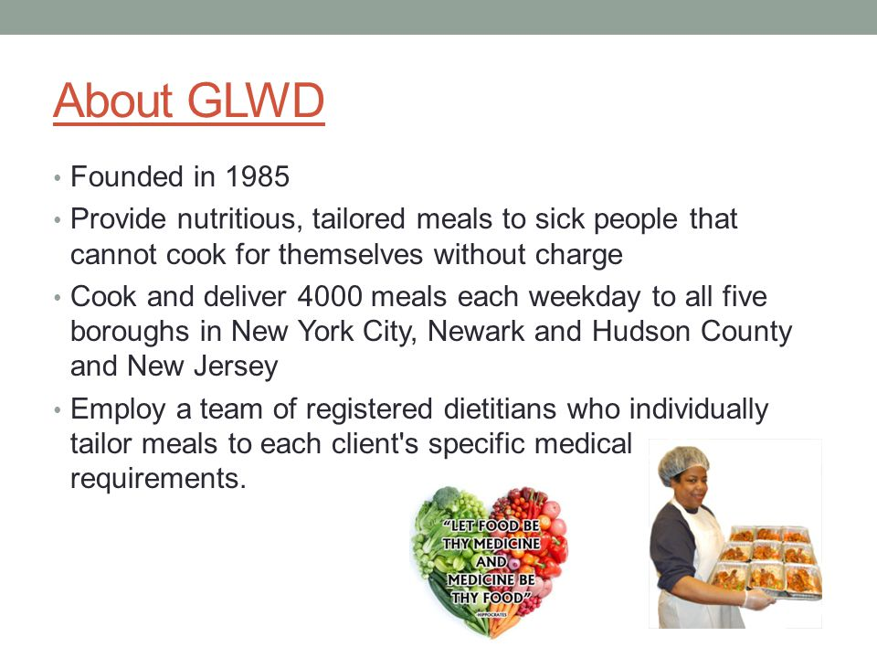 About GLWD Founded in 1985 Provide nutritious, tailored meals to sick people that cannot cook for themselves without charge Cook and deliver 4000 meals each weekday to all five boroughs in New York City, Newark and Hudson County and New Jersey Employ a team of registered dietitians who individually tailor meals to each client s specific medical requirements.