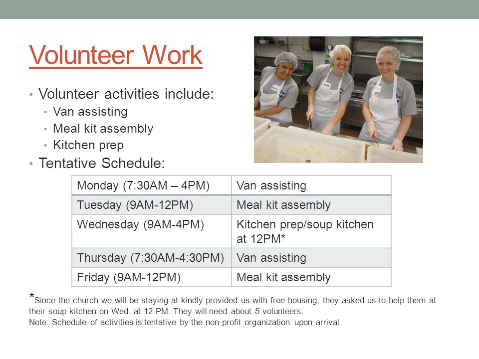 Volunteer Work Volunteer activities include: Van assisting Meal kit assembly Kitchen prep Tentative Schedule: * Since the church we will be staying at kindly provided us with free housing, they asked us to help them at their soup kitchen on Wed.