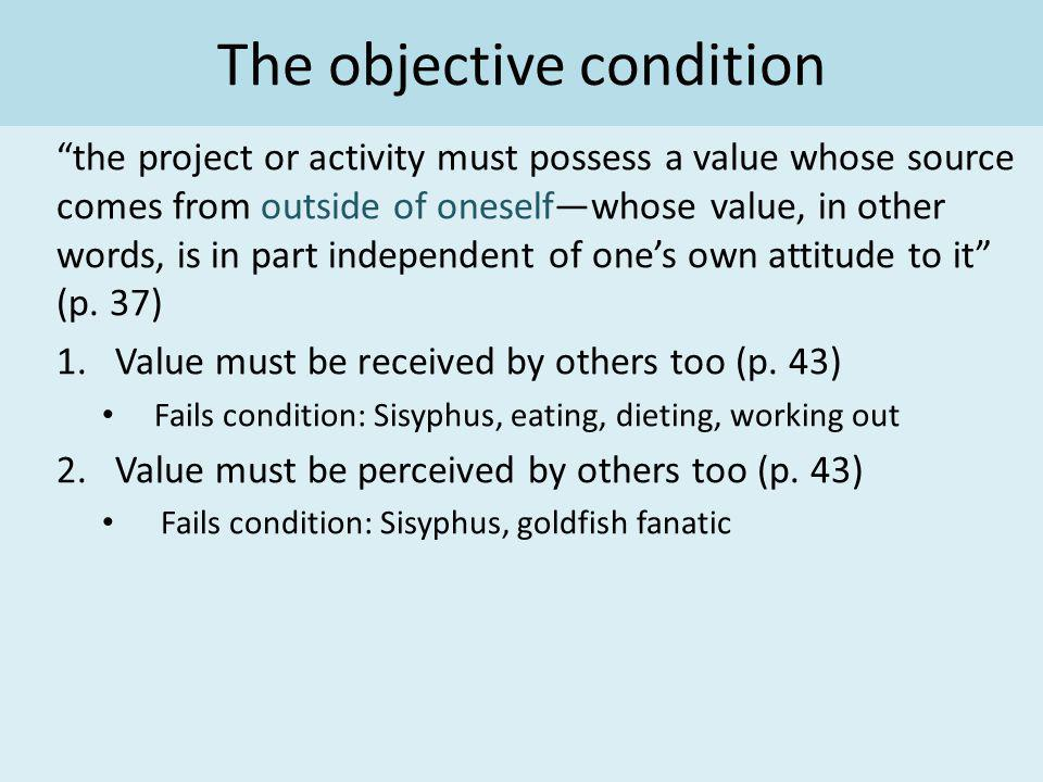 The objective condition the project or activity must possess a value whose source comes from outside of oneselfwhose value, in other words, is in part independent of ones own attitude to it (p.
