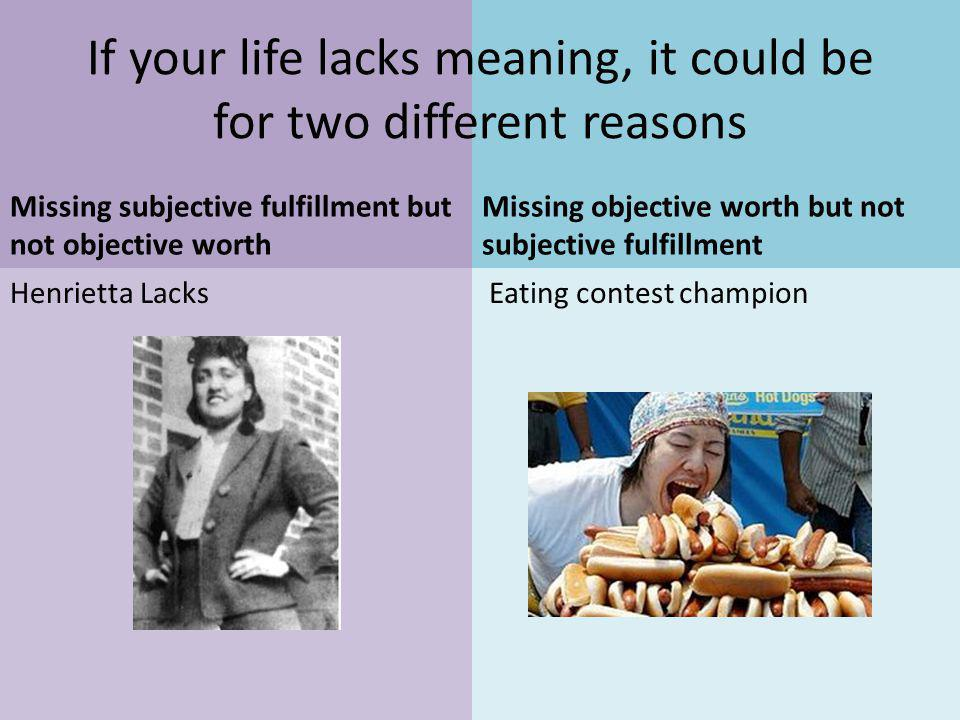 Henrietta Lacks Missing subjective fulfillment but not objective worth Missing objective worth but not subjective fulfillment Eating contest champion If your life lacks meaning, it could be for two different reasons