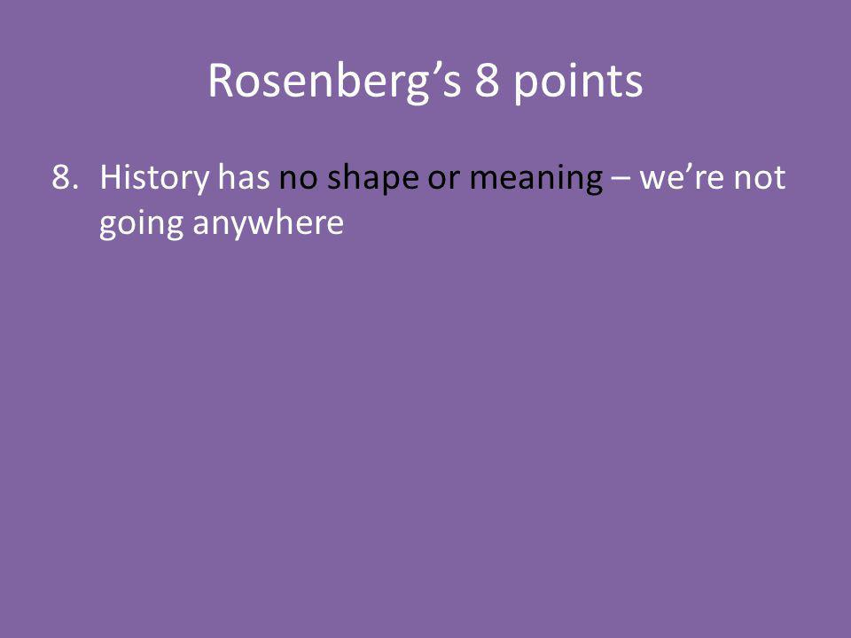 Rosenbergs 8 points 8.History has no shape or meaning – were not going anywhere