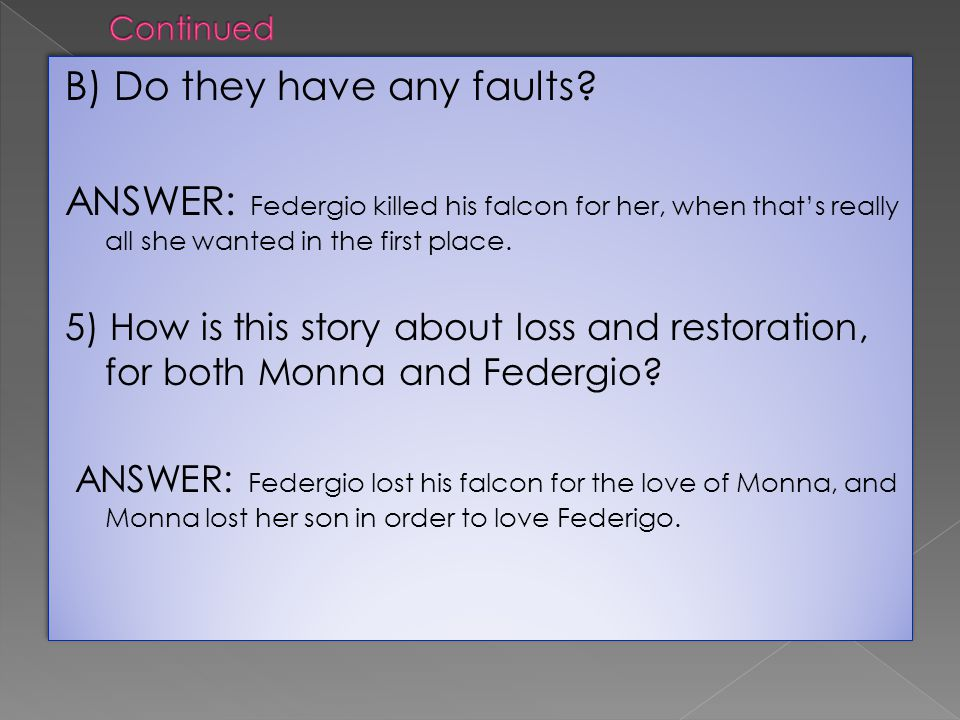B) Do they have any faults? ANSWER: Federgio killed his falcon for her, when thats really all she wanted in the first place. 5) How is this story abou