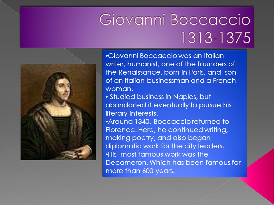 Giovanni Boccaccio was an Italian writer, humanist, one of the founders of the Renaissance, born in Paris, and son of an Italian businessman and a Fre