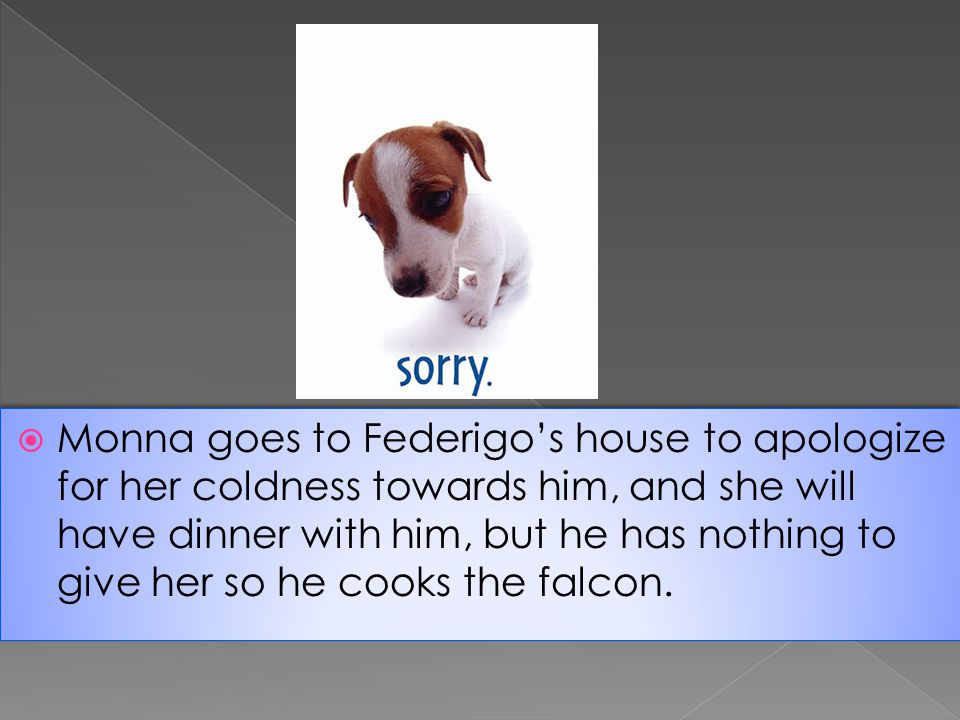 Monna goes to Federigos house to apologize for her coldness towards him, and she will have dinner with him, but he has nothing to give her so he cooks