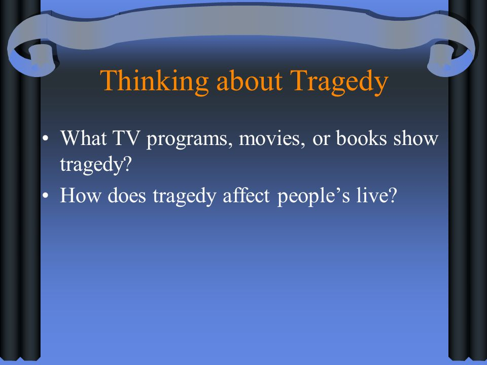 Thinking about Tragedy What TV programs, movies, or books show tragedy? How does tragedy affect peoples live?