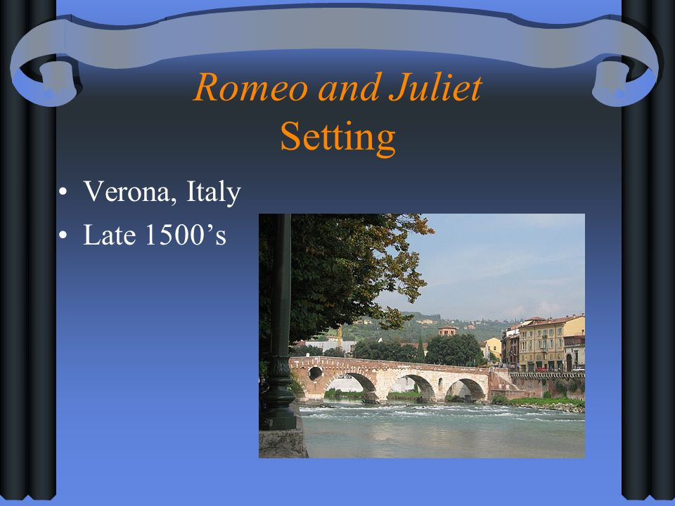 Romeo and Juliet Setting Verona, Italy Late 1500s