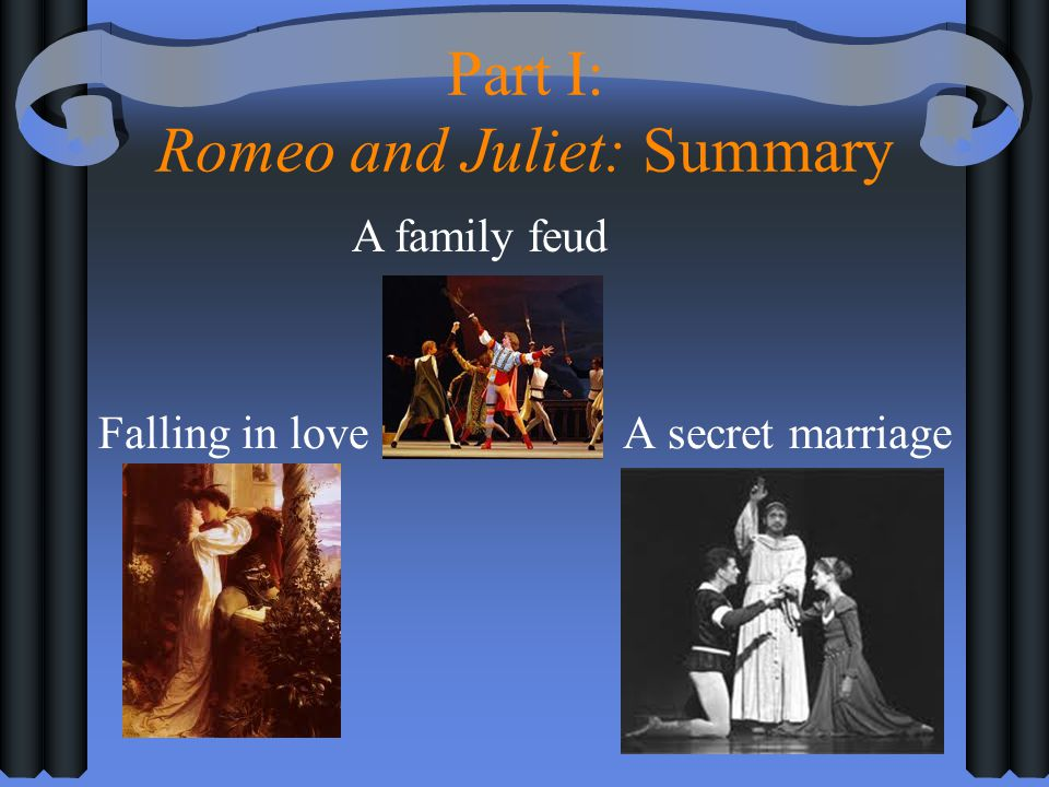 Part I: Romeo and Juliet: Summary Falling in loveA secret marriage A family feud