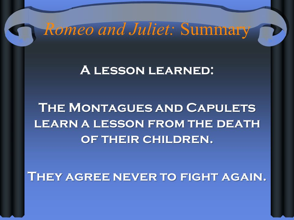 Romeo and Juliet: Summary A lesson learned: The Montagues and Capulets learn a lesson from the death of their children. They agree never to fight agai