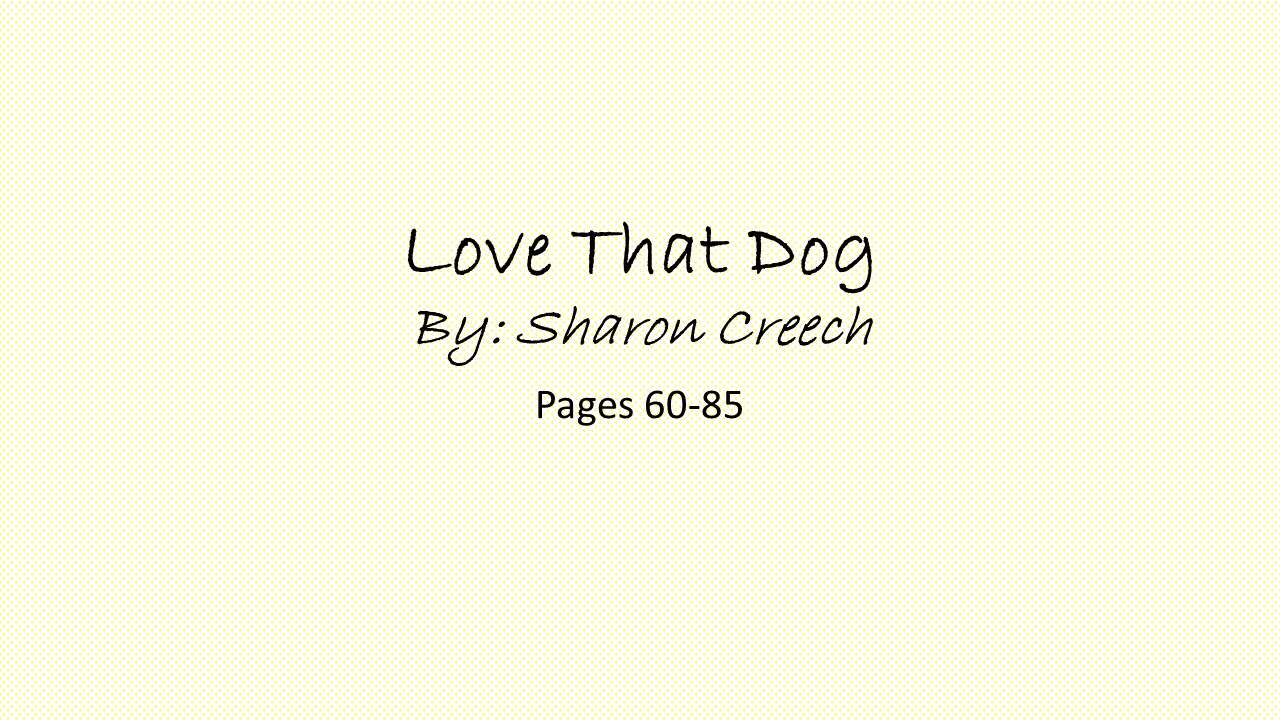 Love That Dog By: Sharon Creech Pages 60-85