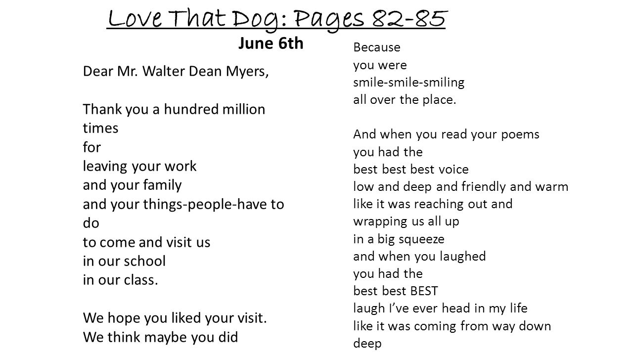 Love That Dog: Pages 82-85 June 6th Dear Mr. Walter Dean Myers, Thank you a hundred million times for leaving your work and your family and your thing