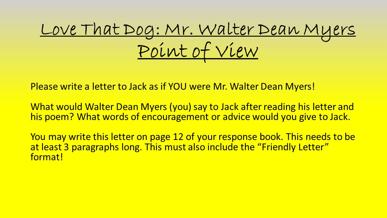 Love That Dog: Mr. Walter Dean Myers Point of View Please write a letter to Jack as if YOU were Mr. Walter Dean Myers! What would Walter Dean Myers (y