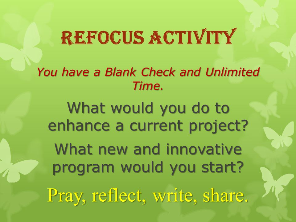Refocus Activity You have a Blank Check and Unlimited Time.