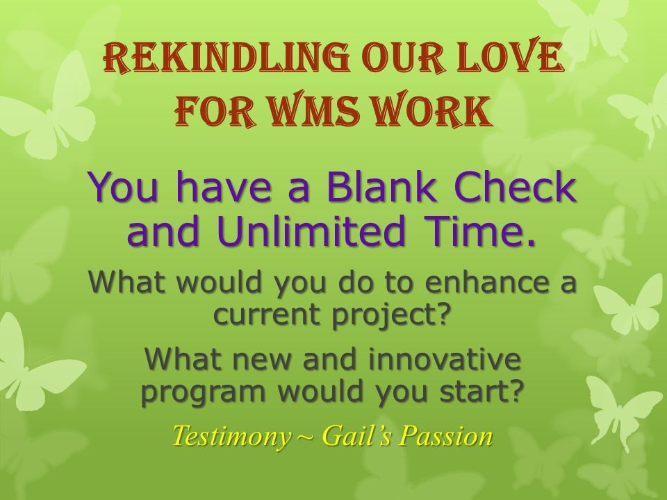Rekindling our love for WMS Work You have a Blank Check and Unlimited Time.