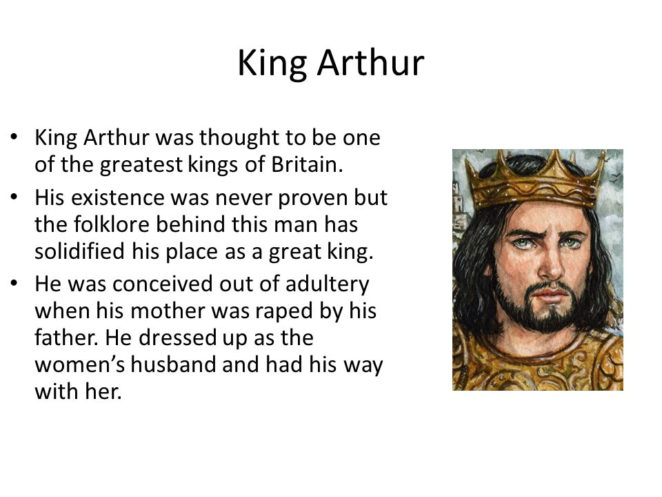 King Arthur King Arthur was thought to be one of the greatest kings of Britain. His existence was never proven but the folklore behind this man has so
