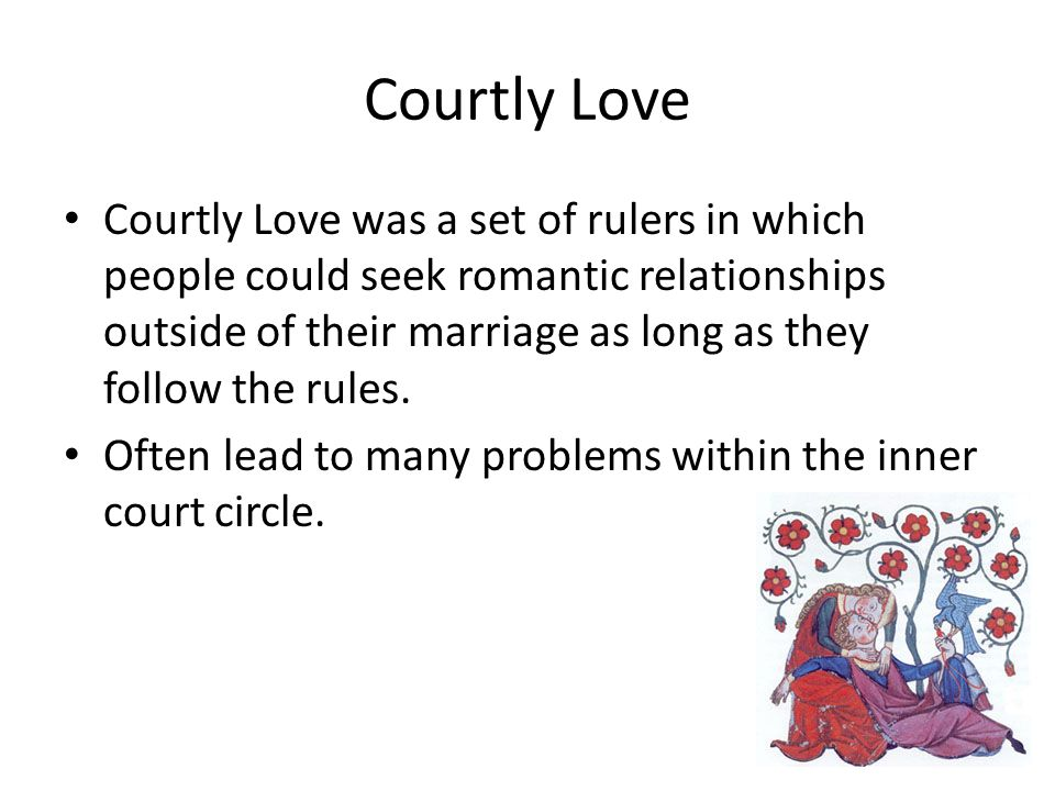 Courtly Love Courtly Love was a set of rulers in which people could seek romantic relationships outside of their marriage as long as they follow the r