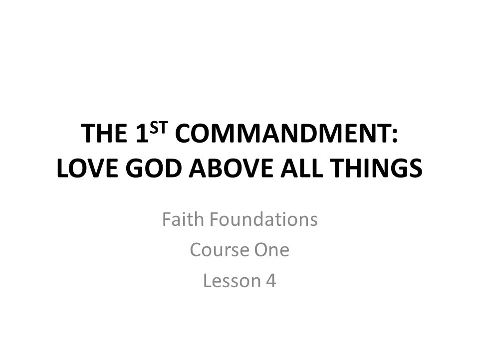 THE 1 ST COMMANDMENT: LOVE GOD ABOVE ALL THINGS Faith Foundations Course One Lesson 4