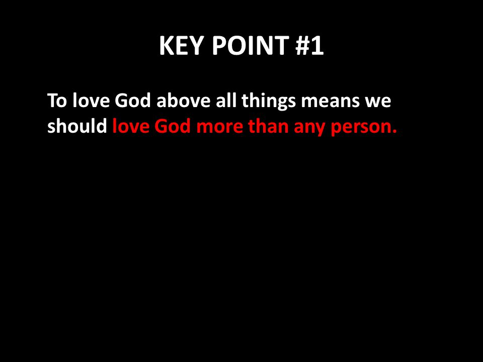 KEY POINT #1 To love God above all things means we should love God more than any person.