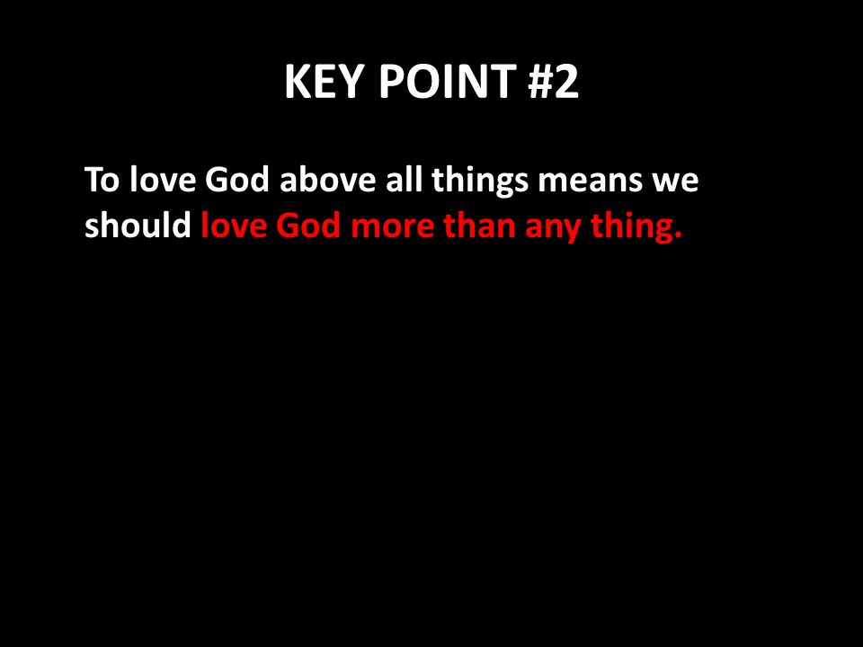 KEY POINT #2 To love God above all things means we should love God more than any thing.