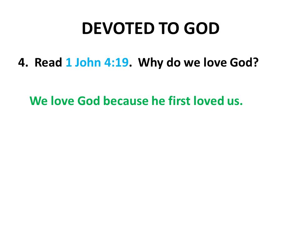 DEVOTED TO GOD 4. Read 1 John 4:19. Why do we love God We love God because he first loved us.