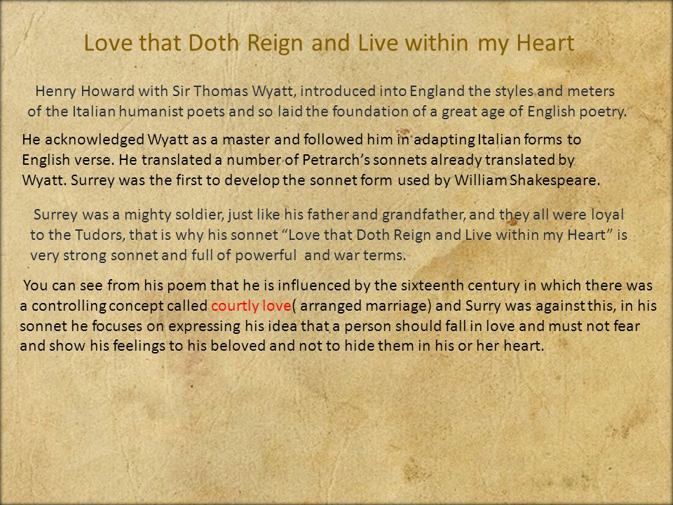 Love that Doth Reign and Live within my Heart Henry Howard with Sir Thomas Wyatt, introduced into England the styles and meters of the Italian humanist poets and so laid the foundation of a great age of English poetry.