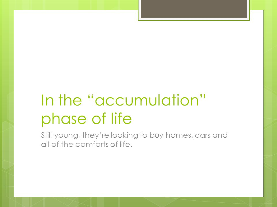 In the accumulation phase of life Still young, theyre looking to buy homes, cars and all of the comforts of life.