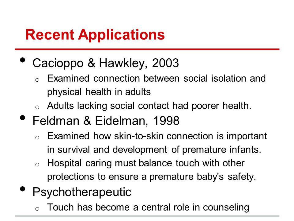 Recent Applications Cacioppo & Hawkley, 2003 o Examined connection between social isolation and physical health in adults o Adults lacking social contact had poorer health.