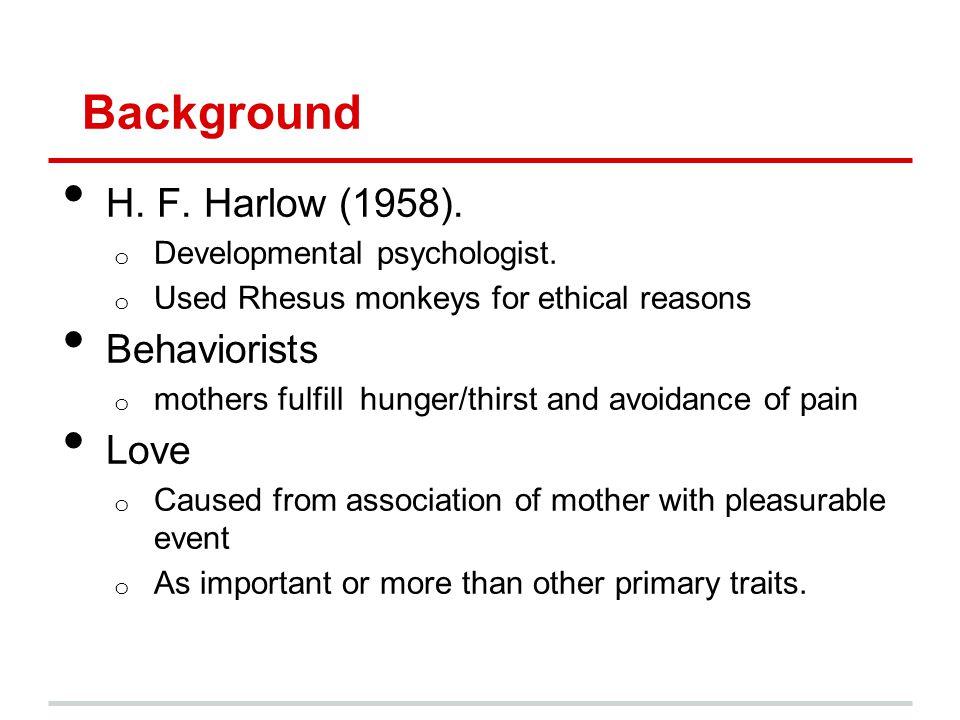 Background H. F. Harlow (1958). o Developmental psychologist.