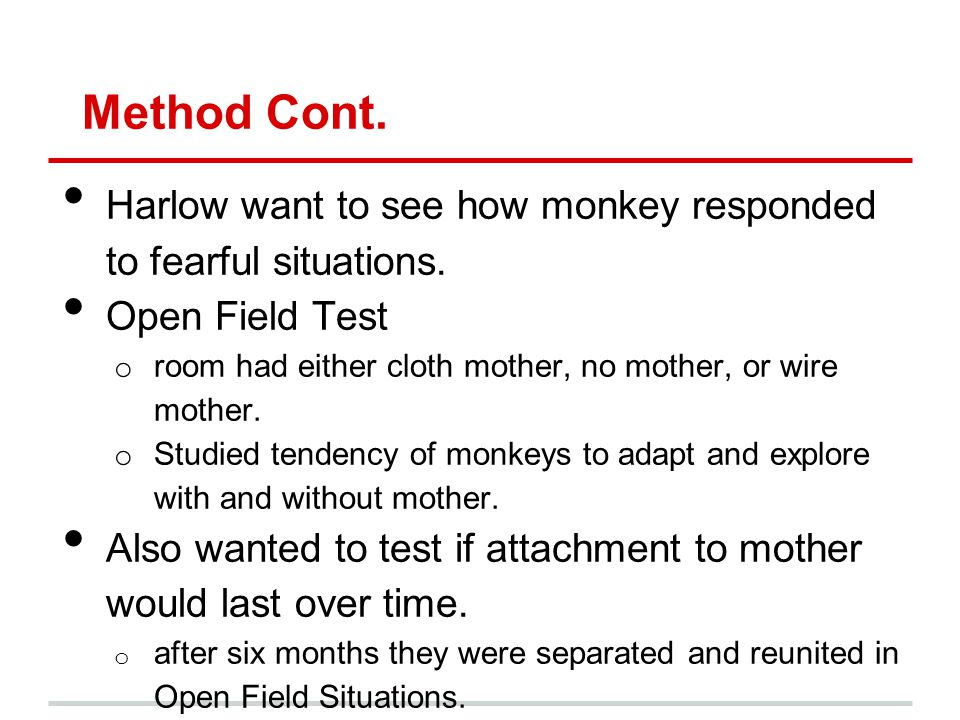 Results Monkeys preferred cloth mother o Strength of preference was surprising Biological needs had no impact on monkeys choice of a mother.