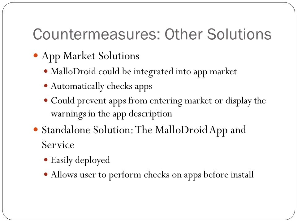Countermeasures: Other Solutions App Market Solutions MalloDroid could be integrated into app market Automatically checks apps Could prevent apps from