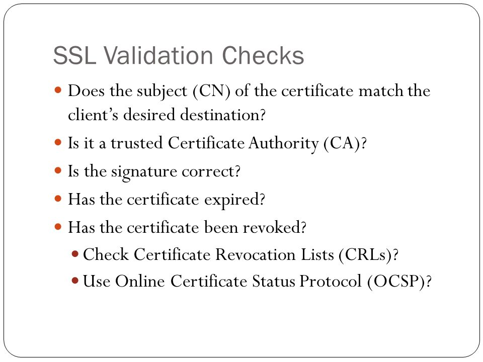 SSL Validation Checks Does the subject (CN) of the certificate match the clients desired destination? Is it a trusted Certificate Authority (CA)? Is t