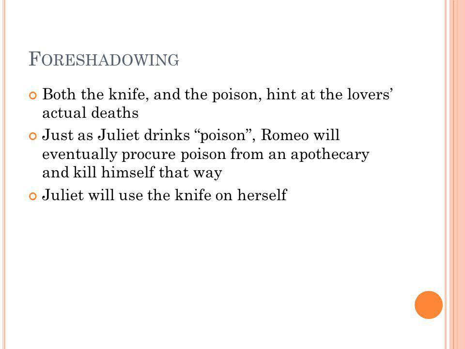 F ORESHADOWING Both the knife, and the poison, hint at the lovers actual deaths Just as Juliet drinks poison, Romeo will eventually procure poison fro
