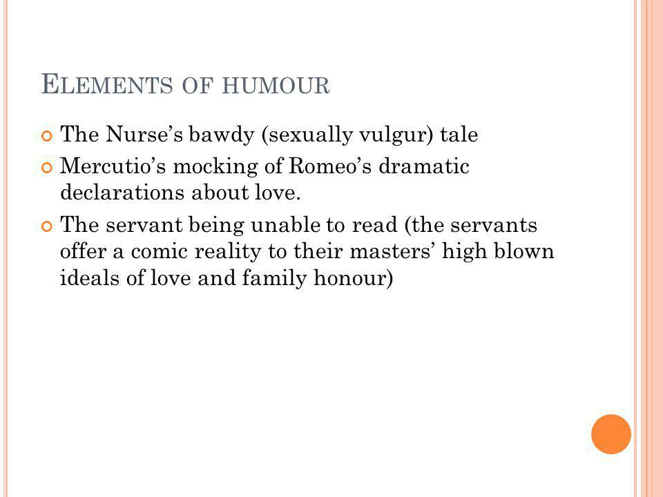 E LEMENTS OF HUMOUR The Nurses bawdy (sexually vulgur) tale Mercutios mocking of Romeos dramatic declarations about love. The servant being unable to