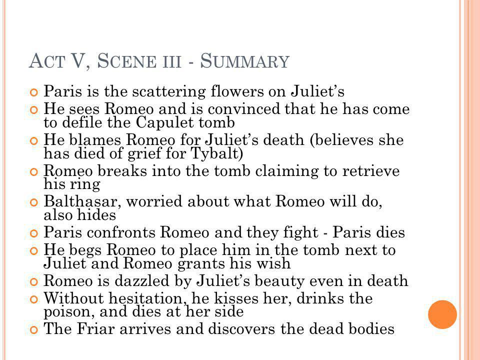 A CT V, S CENE III - S UMMARY Paris is the scattering flowers on Juliets He sees Romeo and is convinced that he has come to defile the Capulet tomb He
