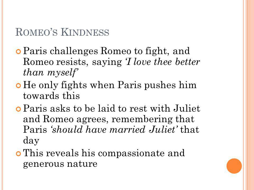 R OMEO S K INDNESS Paris challenges Romeo to fight, and Romeo resists, saying I love thee better than myself He only fights when Paris pushes him towa