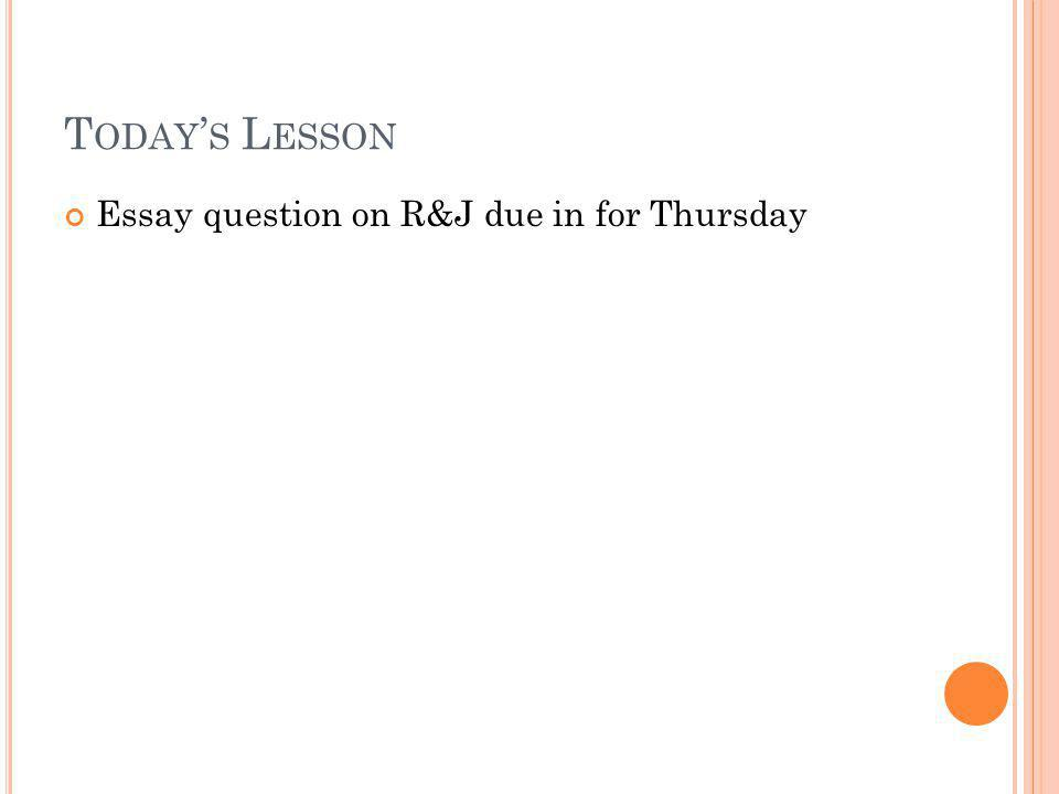 T ODAY S L ESSON Essay question on R&J due in for Thursday