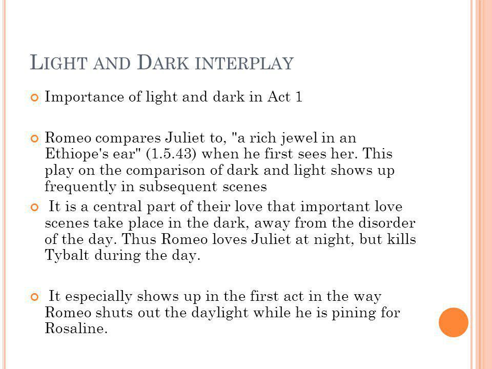L IGHT AND D ARK INTERPLAY Importance of light and dark in Act 1 Romeo compares Juliet to,