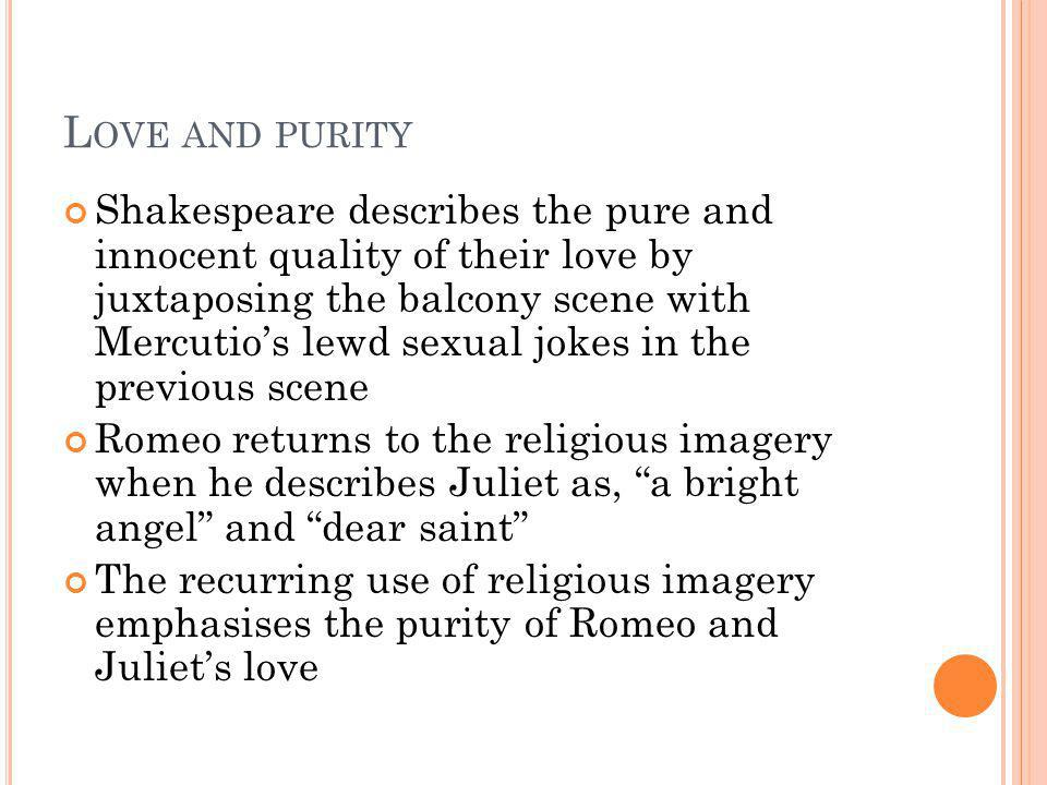 L OVE AND PURITY Shakespeare describes the pure and innocent quality of their love by juxtaposing the balcony scene with Mercutios lewd sexual jokes i