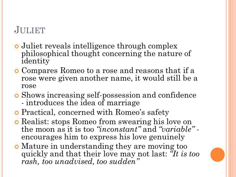J ULIET Juliet reveals intelligence through complex philosophical thought concerning the nature of identity Compares Romeo to a rose and reasons that
