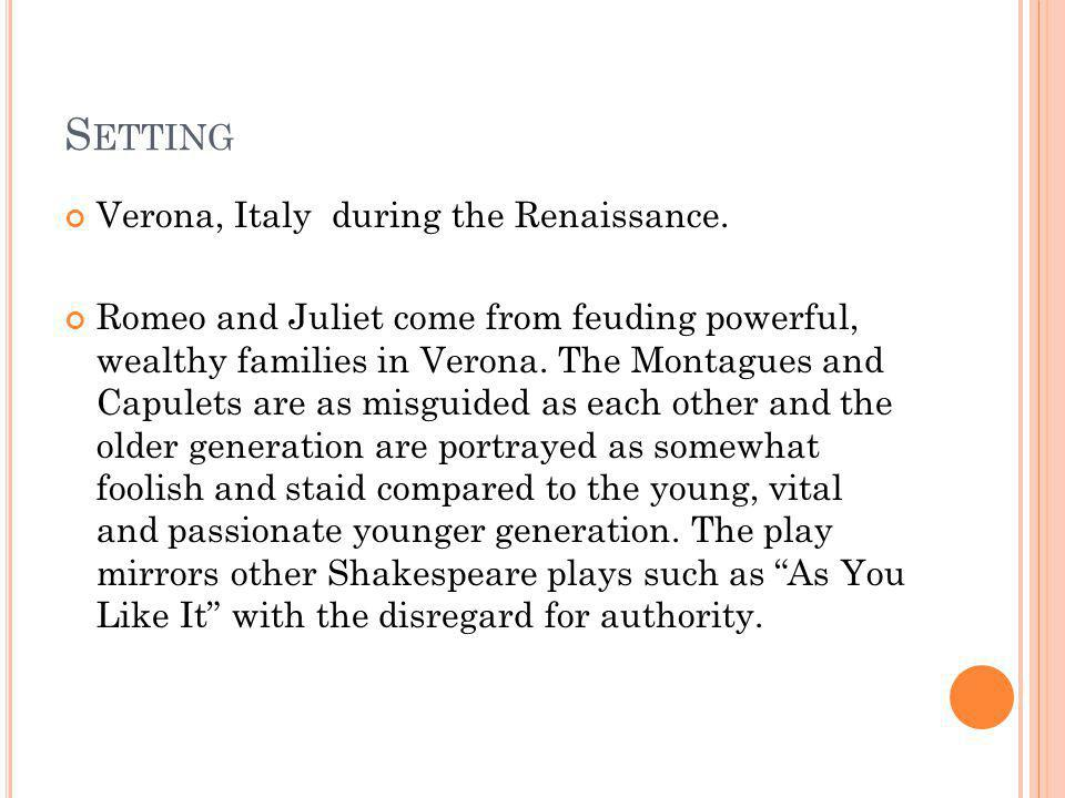 S ETTING Verona, Italy during the Renaissance. Romeo and Juliet come from feuding powerful, wealthy families in Verona. The Montagues and Capulets are