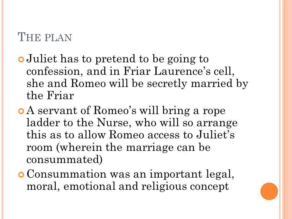 T HE PLAN Juliet has to pretend to be going to confession, and in Friar Laurences cell, she and Romeo will be secretly married by the Friar A servant