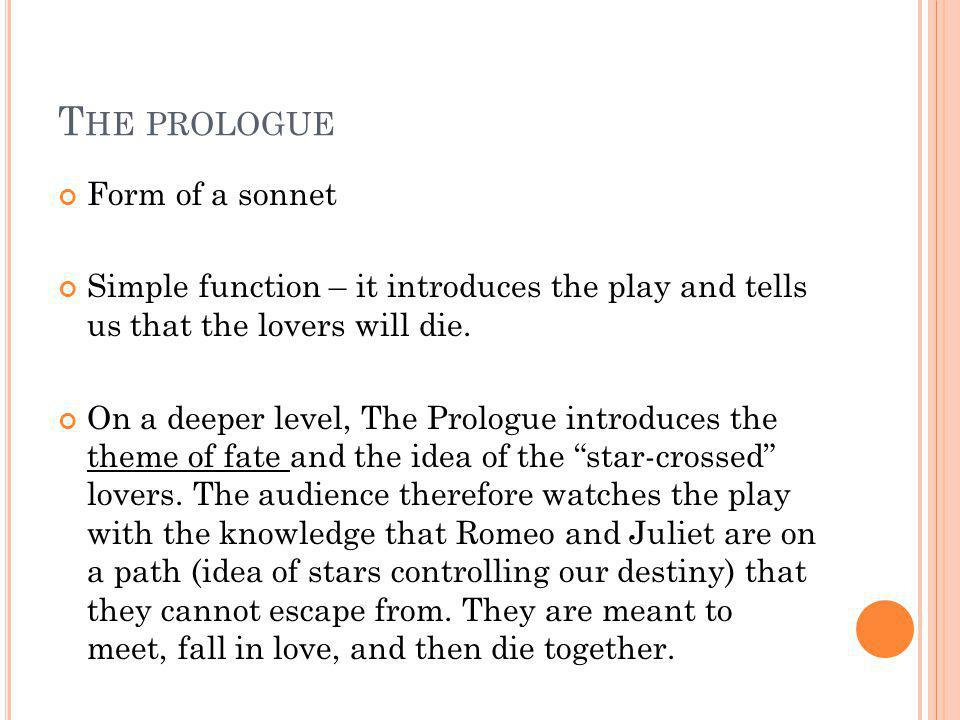 T HE PROLOGUE Form of a sonnet Simple function – it introduces the play and tells us that the lovers will die. On a deeper level, The Prologue introdu