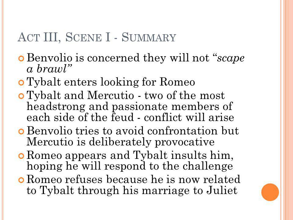 A CT III, S CENE I - S UMMARY Benvolio is concerned they will not scape a brawl Tybalt enters looking for Romeo Tybalt and Mercutio - two of the most