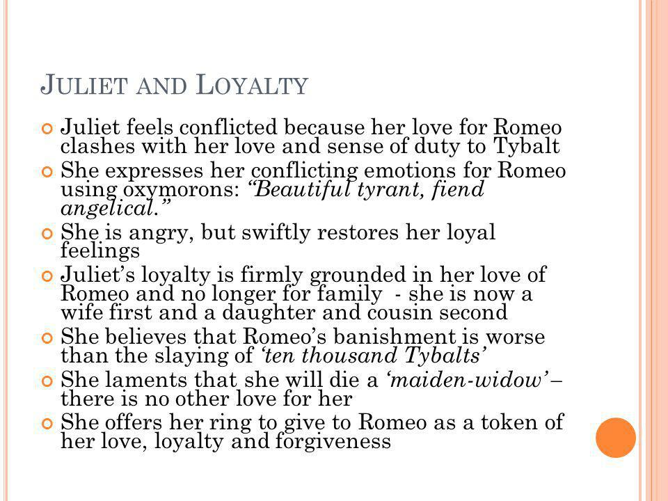 J ULIET AND L OYALTY Juliet feels conflicted because her love for Romeo clashes with her love and sense of duty to Tybalt She expresses her conflictin