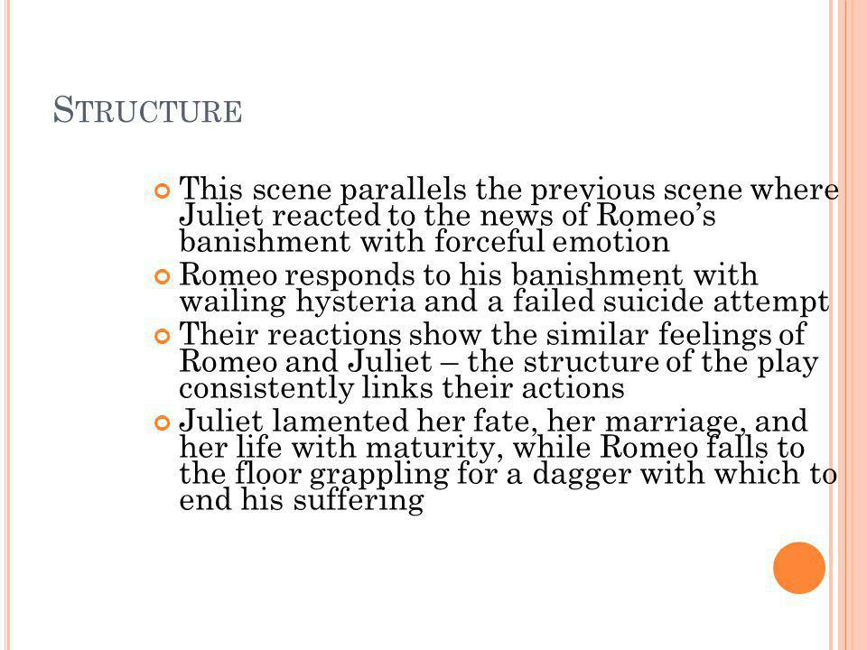 S TRUCTURE This scene parallels the previous scene where Juliet reacted to the news of Romeos banishment with forceful emotion Romeo responds to his b