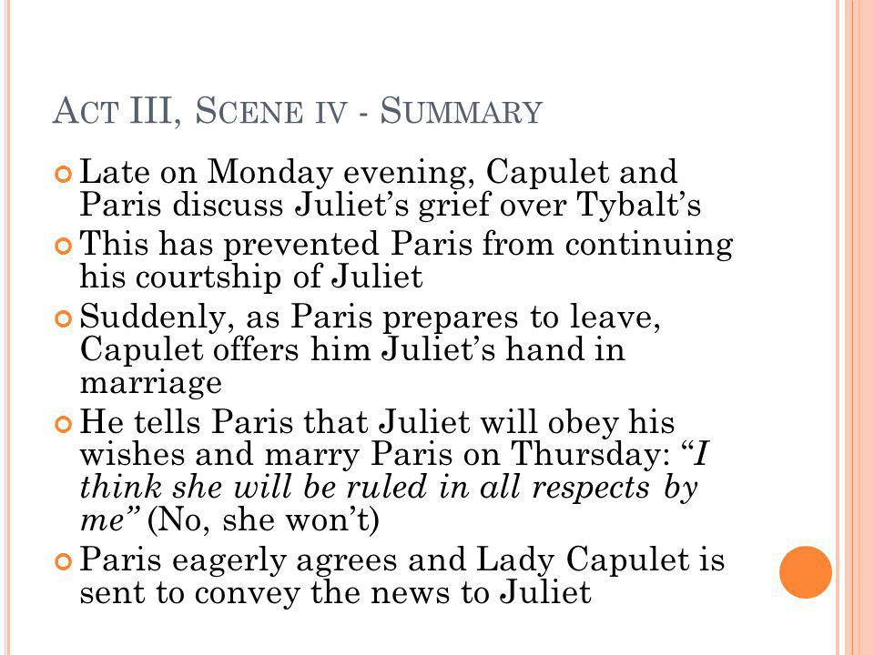 A CT III, S CENE IV - S UMMARY Late on Monday evening, Capulet and Paris discuss Juliets grief over Tybalts This has prevented Paris from continuing h