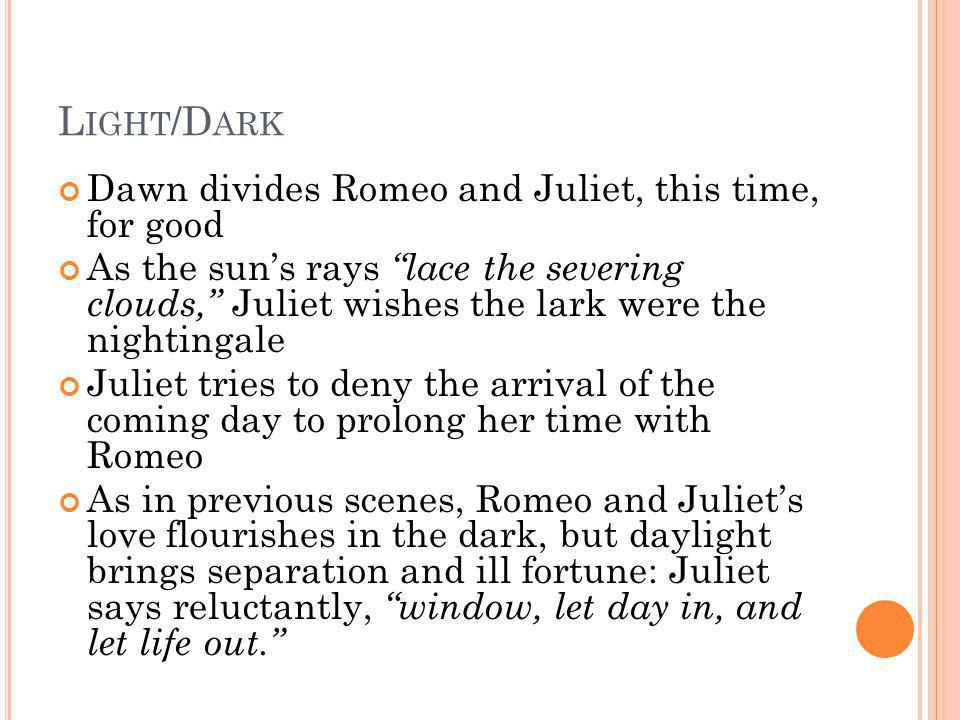 L IGHT /D ARK Dawn divides Romeo and Juliet, this time, for good As the suns rays lace the severing clouds, Juliet wishes the lark were the nightingal