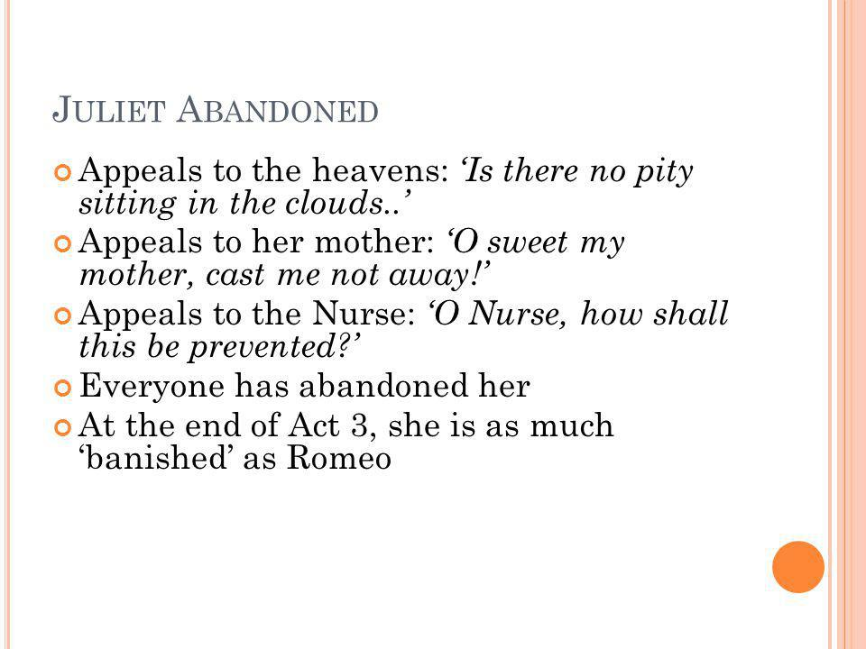 J ULIET A BANDONED Appeals to the heavens: Is there no pity sitting in the clouds.. Appeals to her mother: O sweet my mother, cast me not away! Appeal