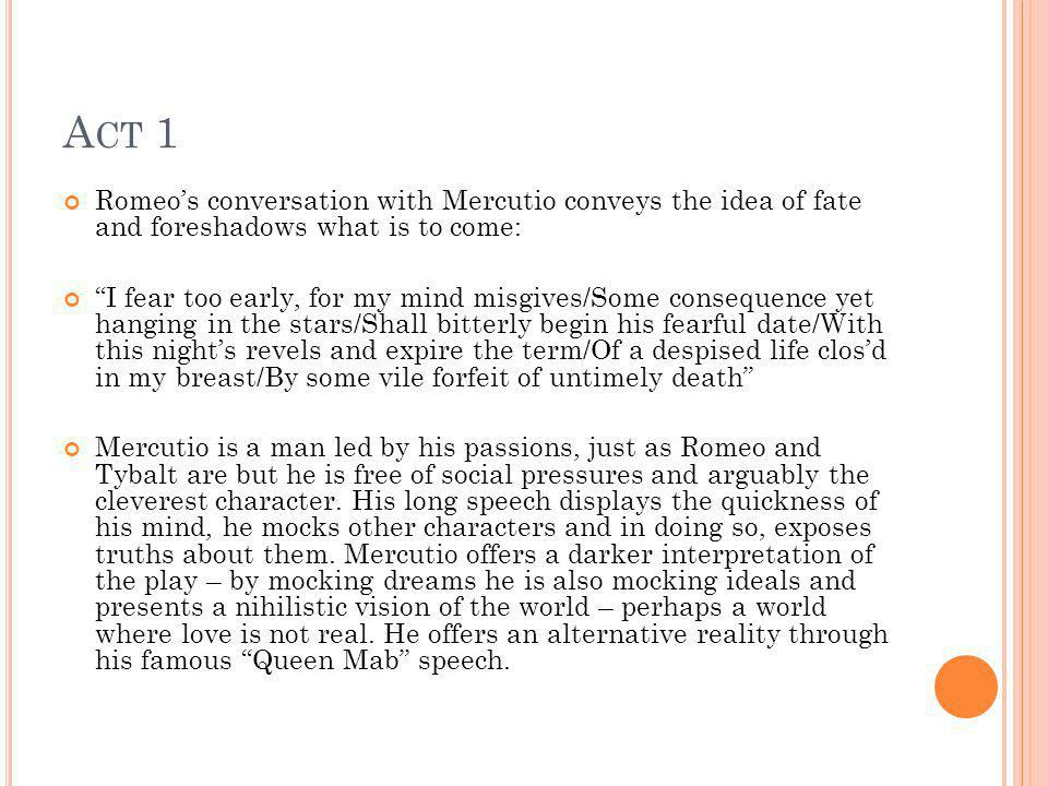A CT 1 Romeos conversation with Mercutio conveys the idea of fate and foreshadows what is to come: I fear too early, for my mind misgives/Some consequ